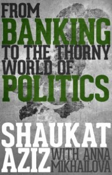 From Banking to the Thorny World of Politics by Shaukat Aziz (with Anna Mikhailova)